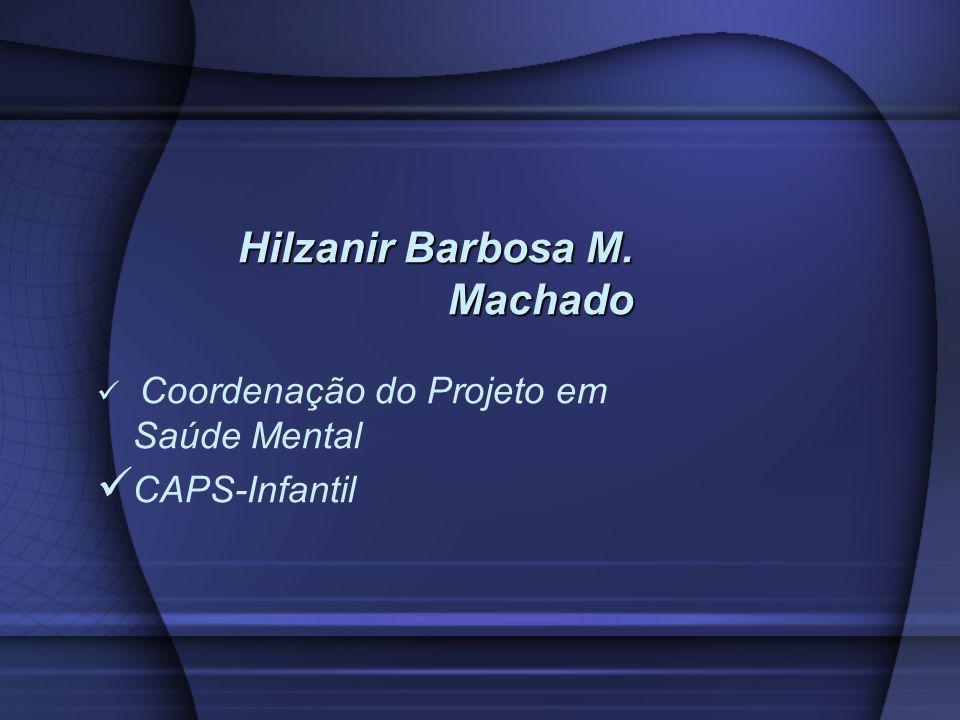 Hilzanir Barbosa M. Machado Coordenação do Projeto em Saúde Mental CAPS-Infantil