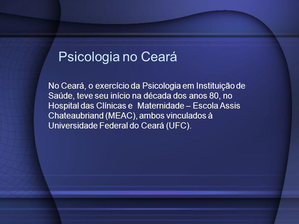 Psicologia no Ceará No Ceará, o exercício da Psicologia em Instituição de Saúde, teve seu início na década dos anos 80, no Hospital das Clínicas e Mat