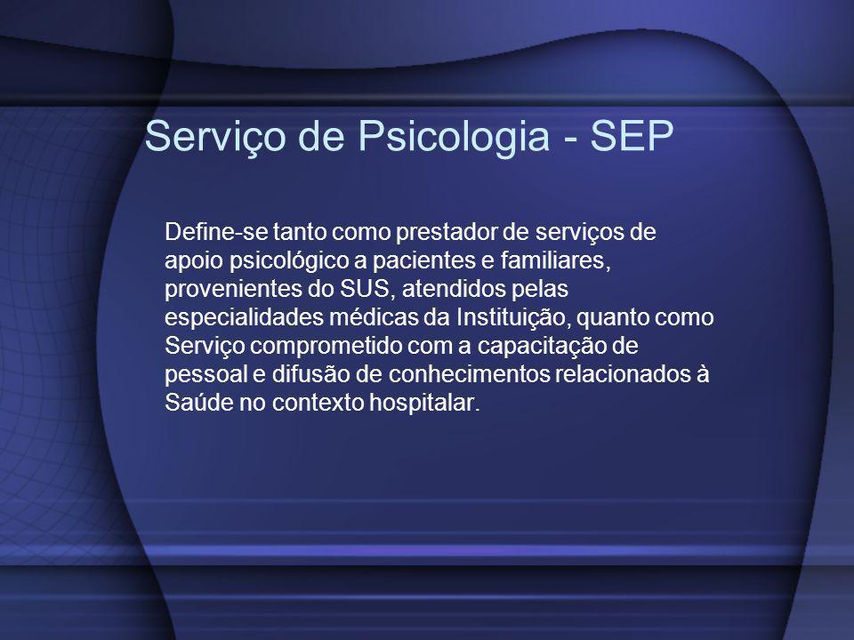 Serviço de Psicologia - SEP Define-se tanto como prestador de serviços de apoio psicológico a pacientes e familiares, provenientes do SUS, atendidos p