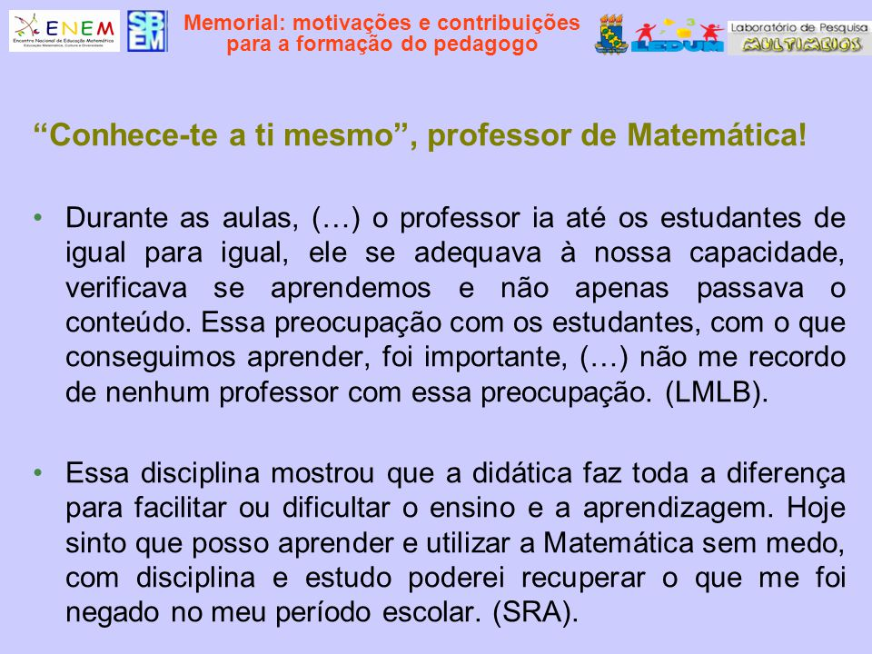 Memorial: motivações e contribuições para a formação do pedagogo Conhece-te a ti mesmo, professor de Matemática! Durante as aulas, (…) o professor ia