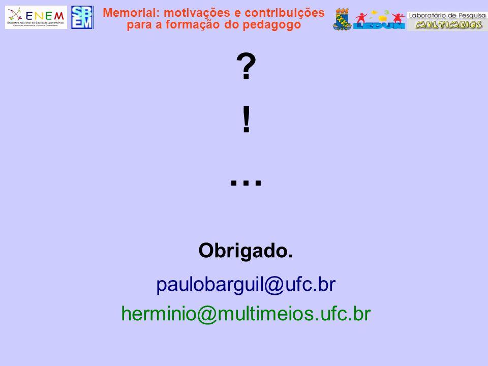 Memorial: motivações e contribuições para a formação do pedagogo ? ! … Obrigado. paulobarguil@ufc.br herminio@multimeios.ufc.br