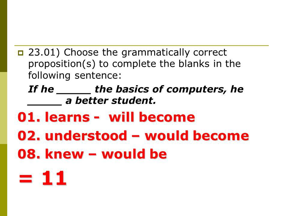 23.01) Choose the grammatically correct proposition(s) to complete the blanks in the following sentence: If he _____ the basics of computers, he _____ a better student.