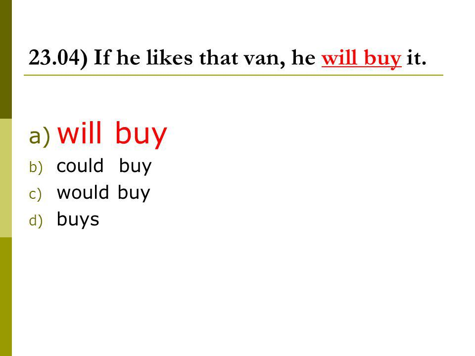 23.04) If he likes that van, he will buy it. a) will buy b) could buy c) would buy d) buys