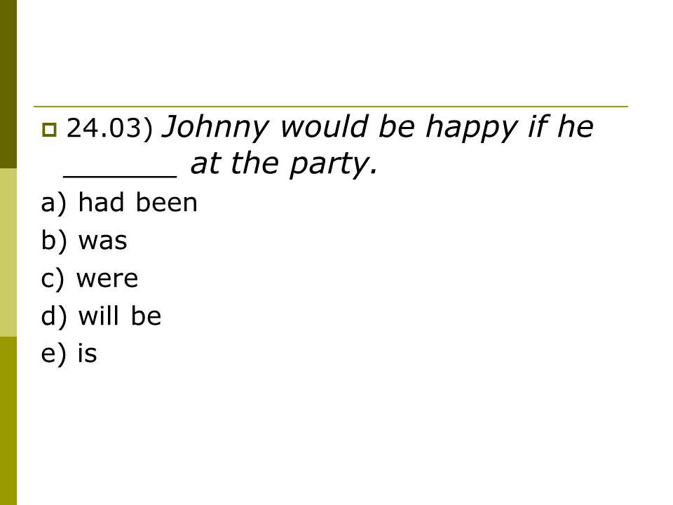24.03) Johnny would be happy if he ______ at the party. a) had been b) was c) were d) will be e) is