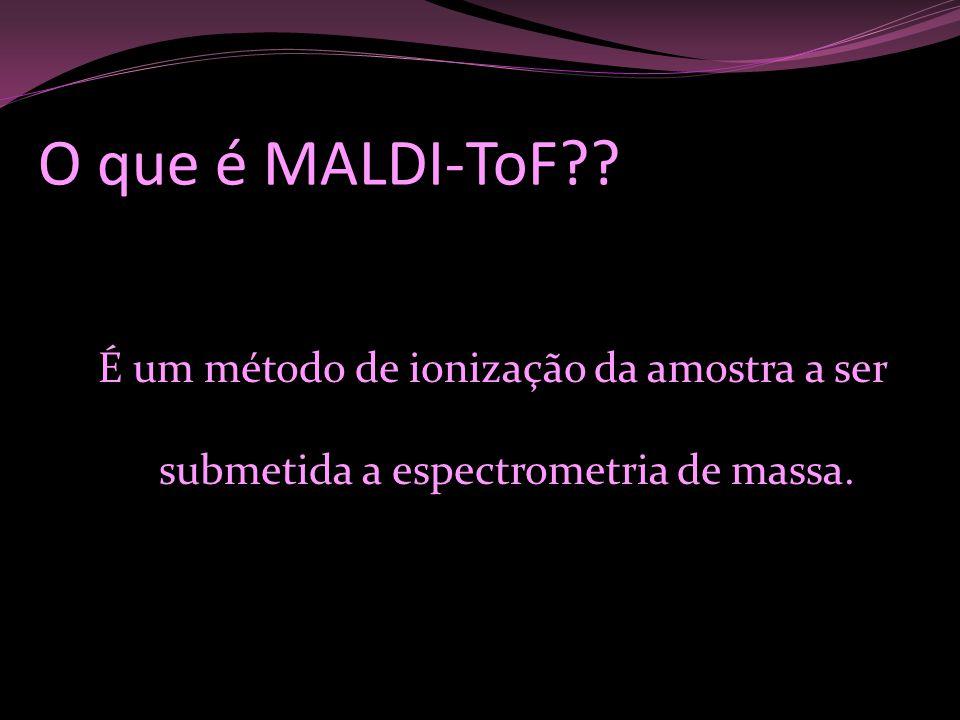O que é MALDI-ToF?? É um método de ionização da amostra a ser submetida a espectrometria de massa.