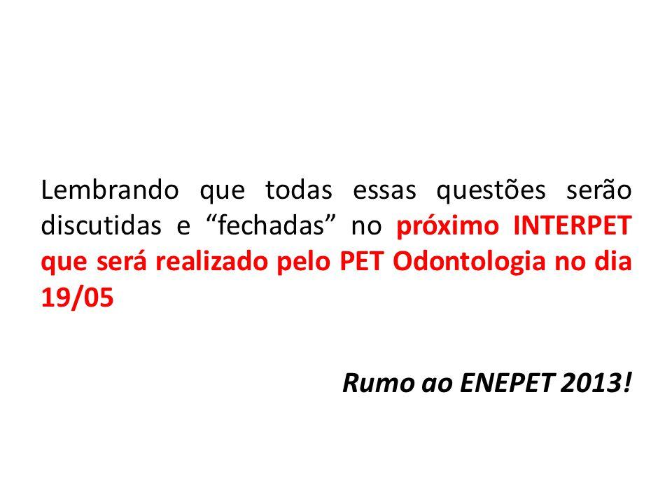 Lembrando que todas essas questões serão discutidas e fechadas no próximo INTERPET que será realizado pelo PET Odontologia no dia 19/05 Rumo ao ENEPET 2013!