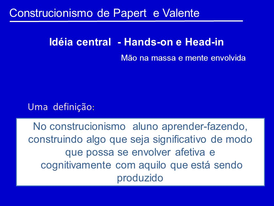 Construcionismo de Papert e Valente Idéia central - Hands-on e Head-in No construcionismo aluno aprender-fazendo, construindo algo que seja significat