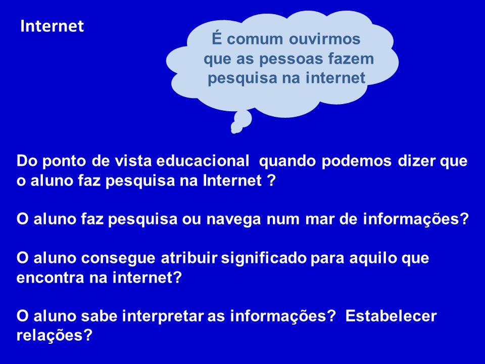 Internet É comum ouvirmos que as pessoas fazem pesquisa na internet Do ponto de vista educacional quando podemos dizer que o aluno faz pesquisa na Internet .
