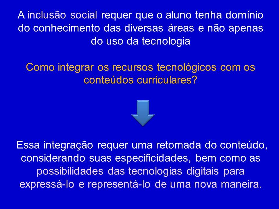 A inclusão social requer que o aluno tenha domínio do conhecimento das diversas áreas e não apenas do uso da tecnologia Como integrar os recursos tecnológicos com os conteúdos curriculares.