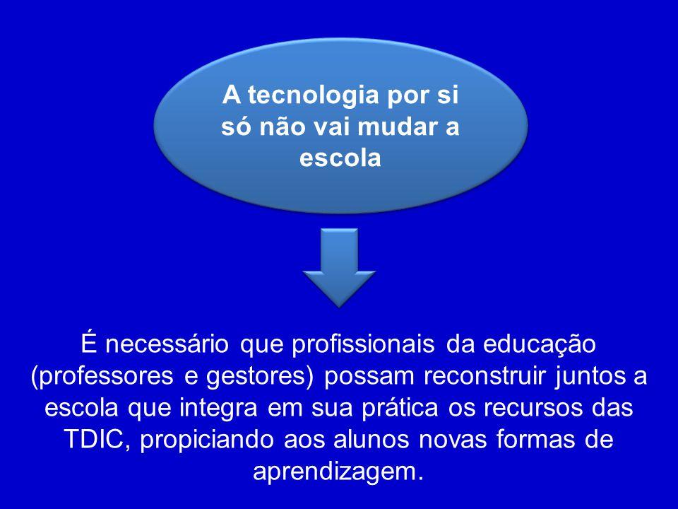 A tecnologia por si só não vai mudar a escola É necessário que profissionais da educação (professores e gestores) possam reconstruir juntos a escola que integra em sua prática os recursos das TDIC, propiciando aos alunos novas formas de aprendizagem.