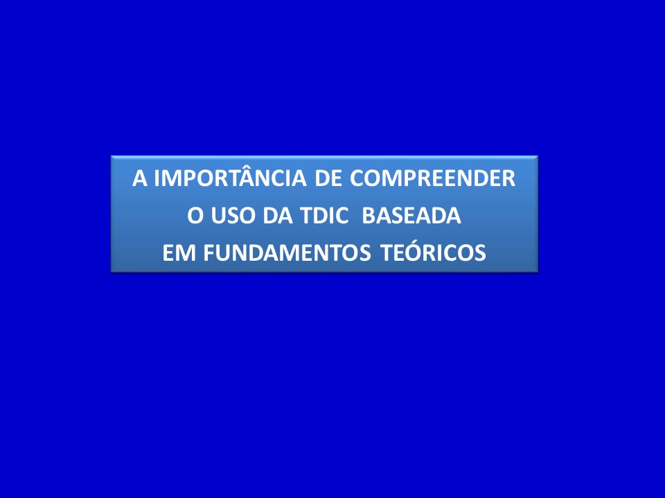 A IMPORTÂNCIA DE COMPREENDER O USO DA TDIC BASEADA EM FUNDAMENTOS TEÓRICOS A IMPORTÂNCIA DE COMPREENDER O USO DA TDIC BASEADA EM FUNDAMENTOS TEÓRICOS
