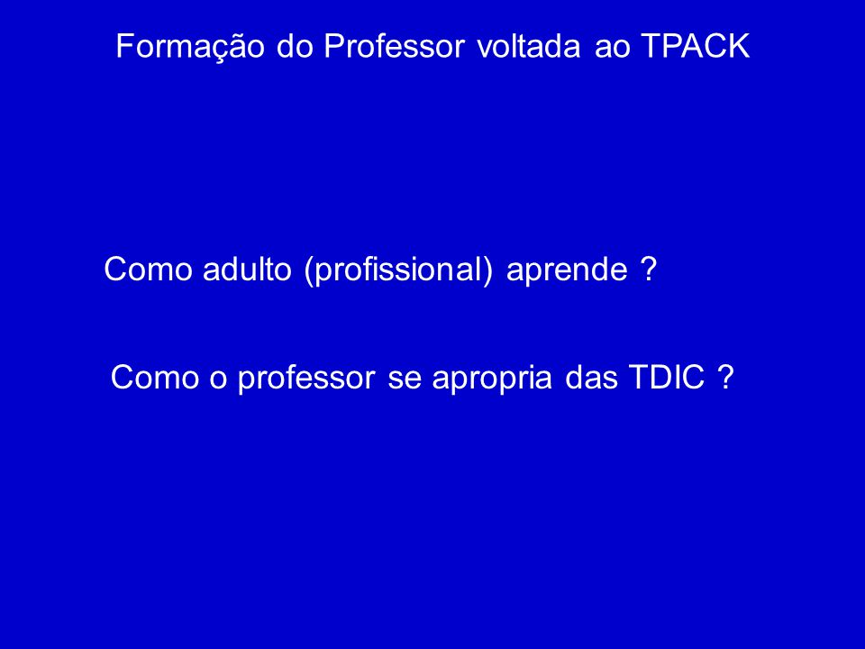 Formação do Professor voltada ao TPACK Como adulto (profissional) aprende ? Como o professor se apropria das TDIC ?