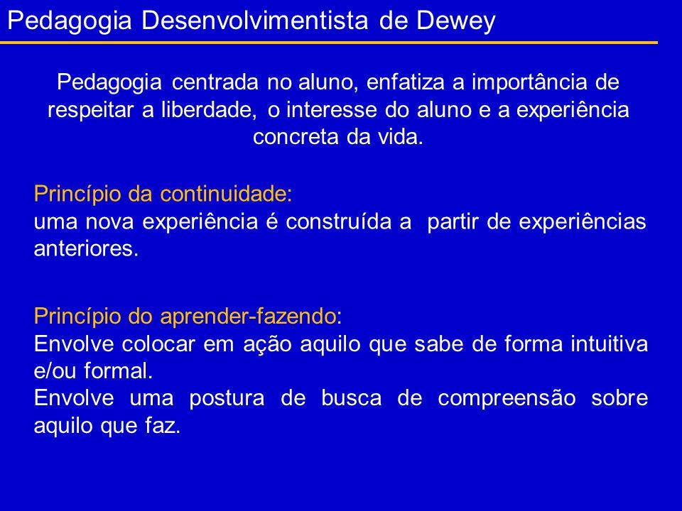 Pedagogia Desenvolvimentista de Dewey Pedagogia centrada no aluno, enfatiza a importância de respeitar a liberdade, o interesse do aluno e a experiência concreta da vida.