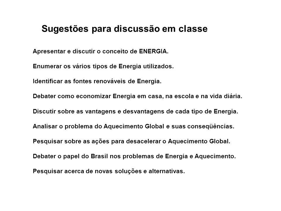 Sugestões para discussão em classe Apresentar e discutir o conceito de ENERGIA. Enumerar os vários tipos de Energia utilizados. Identificar as fontes