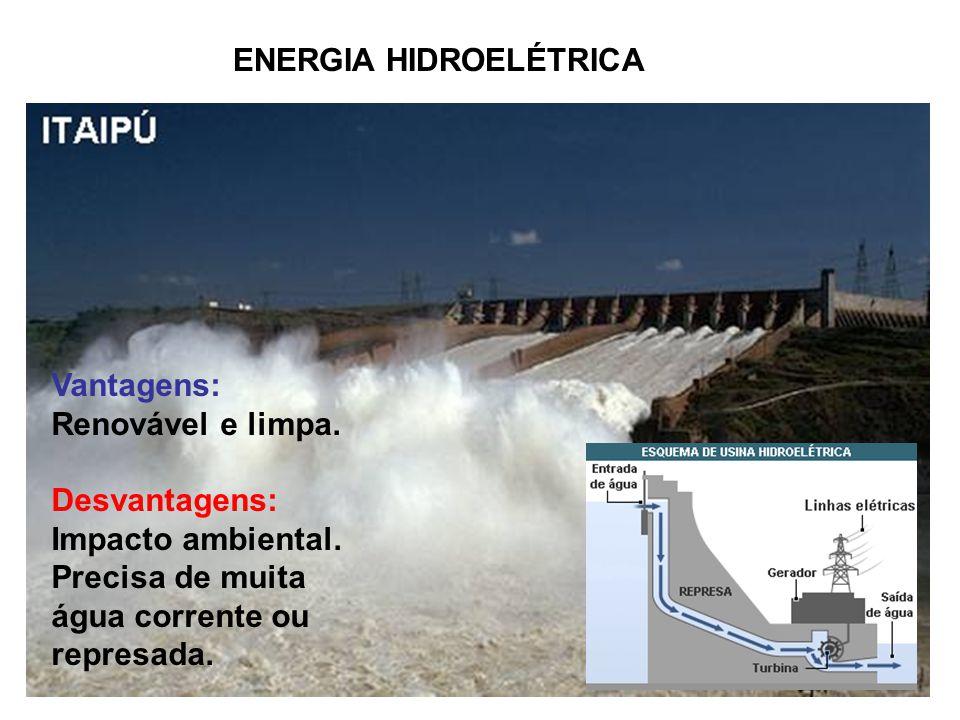 ENERGIA HIDROELÉTRICA Vantagens: Renovável e limpa. Desvantagens: Impacto ambiental. Precisa de muita água corrente ou represada.