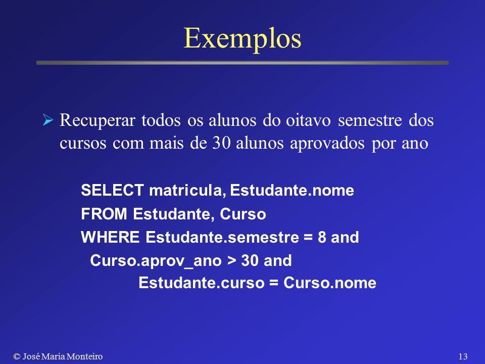 © José Maria Monteiro12 Exemplos Recuperar o código e o nome das disciplinas de 6 créditos SELECT codigo, nome FROM Disciplina WHERE creditos=6 Recupe