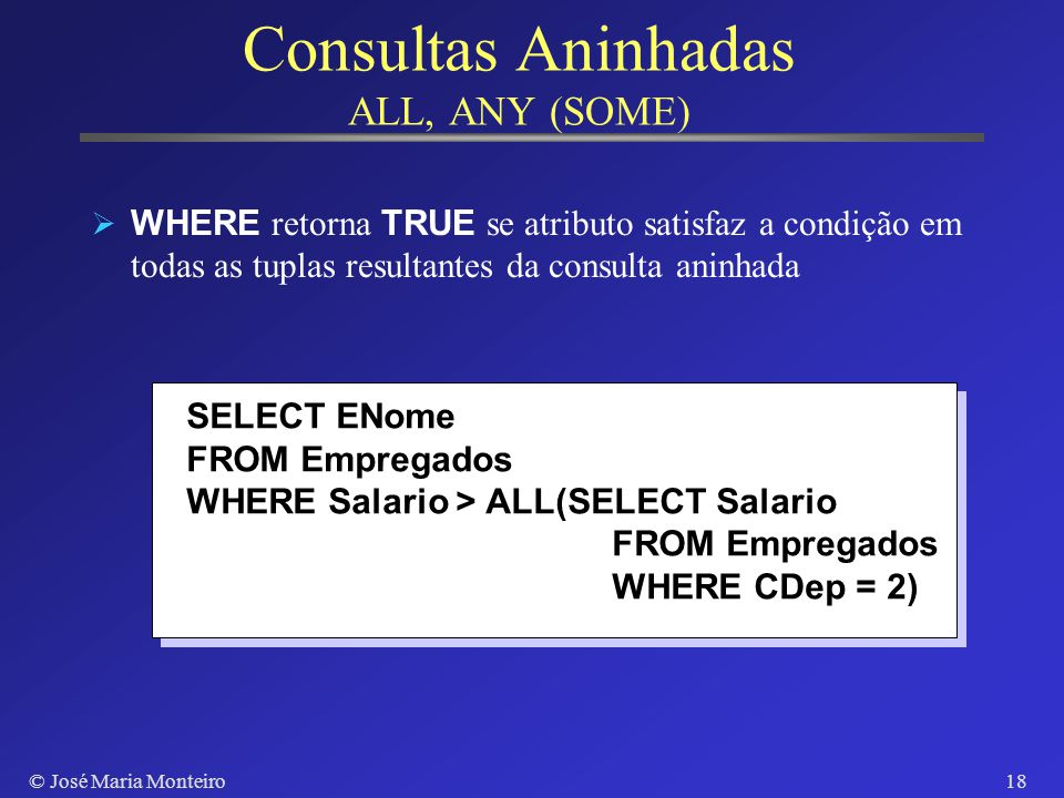 © José Maria Monteiro17 Consultas Aninhadas IN, NOT IN SELECT DISTINCT CPF FROM Empregados WHERE CPF IN (SELECT CPF FROM Empregados WHERE CDep = 2) OR CPF IN (SELECT Chefe FROM Empregados WHERE CDep = 2) Consulta completa na cláusula WHERE WHERE retorna TRUE se atributo está no resultado da consulta aninhada