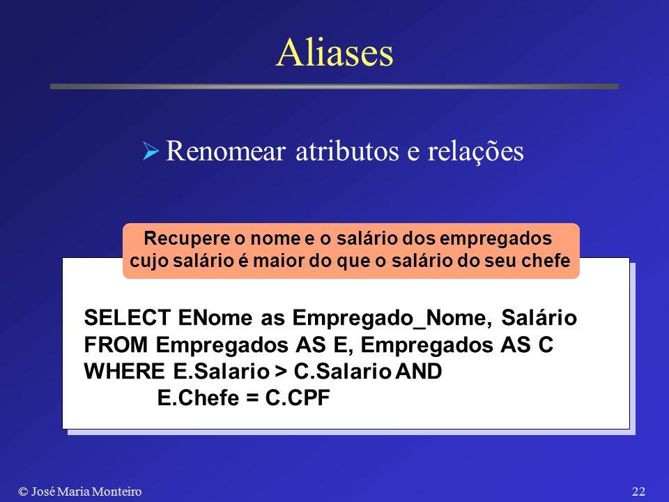 © José Maria Monteiro21 Cláusula NULL IS NULL, IS NOT NULL Permite recuperar tuplas onde o valor de um atributo (não) é NULL SELECT ENome FROM Emprega