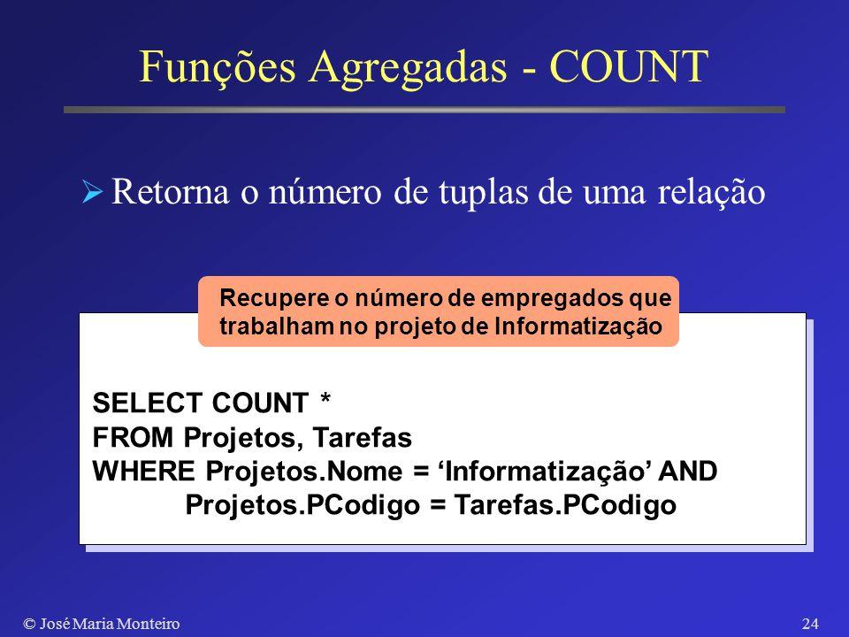 © José Maria Monteiro23 Funções Agregadas SUM, AVG, MAX, MIN SELECT SUM(Salario), AVG(Salario) FROM Empregados WHERE CDep = 3 Recupere a média e o tot