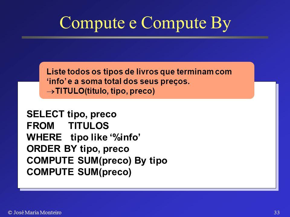 © José Maria Monteiro32 Compute e Compute By SELECT tipo, preco FROM TITULOS WHERE tipo like %info ORDER BY tipo, preco COMPUTE SUM(preco) Liste todos