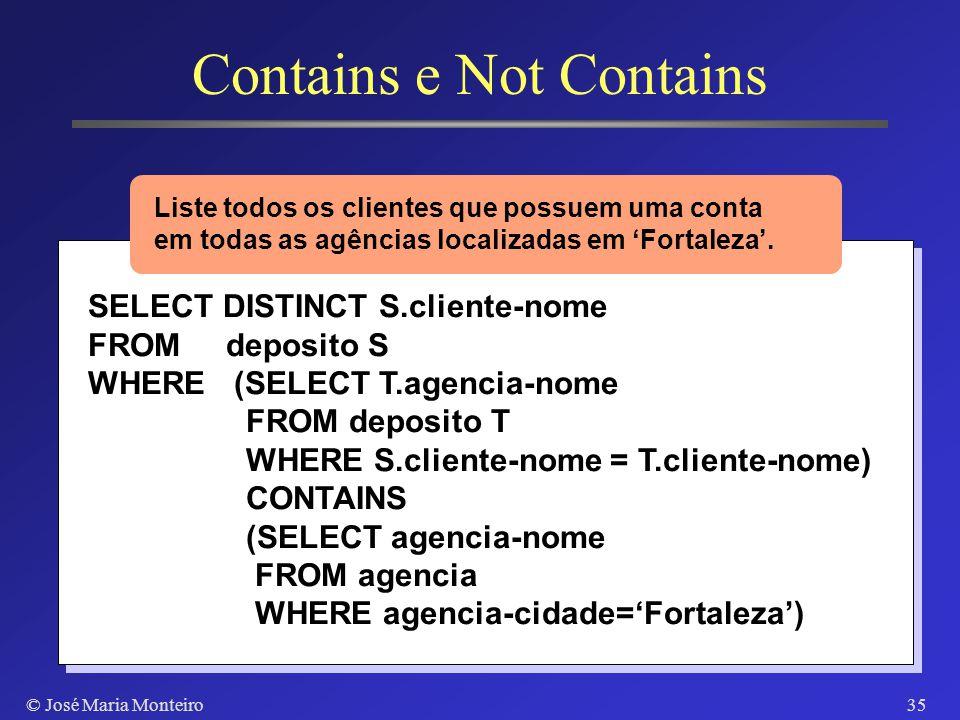 © José Maria Monteiro34 Contains e Not Contains SQL tem especificado o operador de comparação CONTAINS S1 CONTAINS S2 Retorna verdadeiro se S1 contém