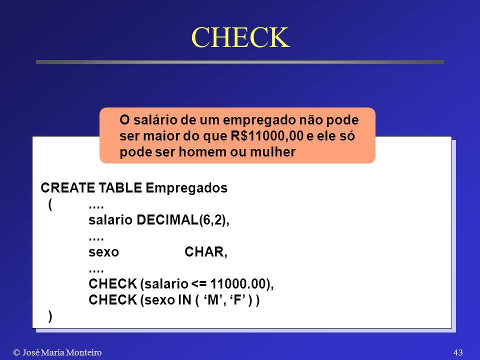 © José Maria Monteiro42 Integridade Semântica Restrição do domínio de um atributo Cláusula CHECK do comando CREATE TABLE Asserções declarativas (SQL2)
