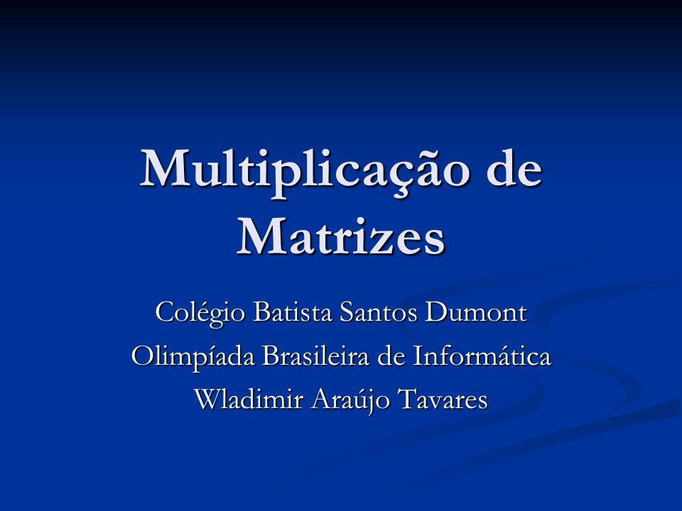 Multiplicação de Matrizes Colégio Batista Santos Dumont Olimpíada Brasileira de Informática Wladimir Araújo Tavares