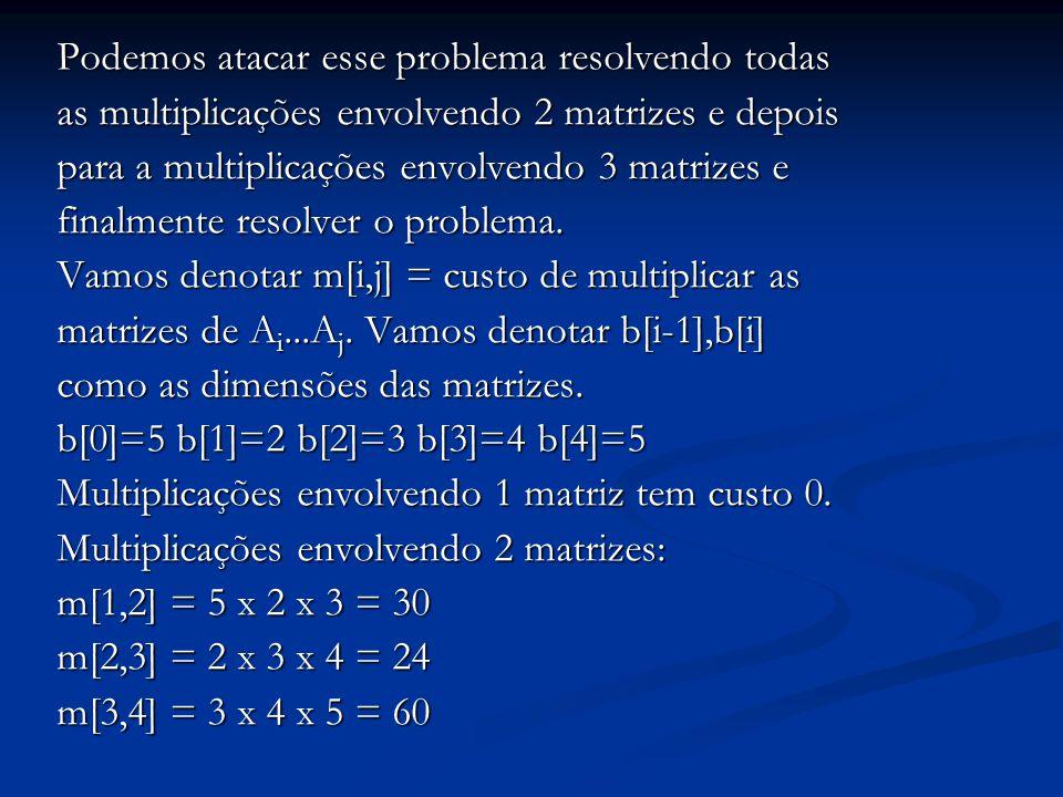 Podemos atacar esse problema resolvendo todas as multiplicações envolvendo 2 matrizes e depois para a multiplicações envolvendo 3 matrizes e finalment