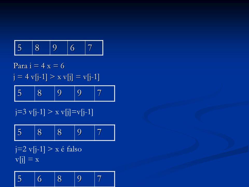 Para i = 4 x = 6 j = 4 v[j-1] > x v[j] = v[j-1] 58967 58997 j=3 v[j-1] > x v[j]=v[j-1]58897 j=2 v[j-1] > x é falso v[j] = x56897