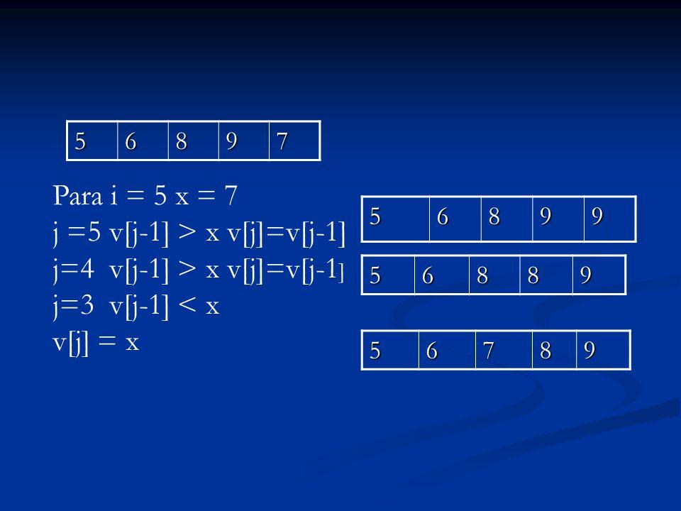 56897 56899 56889 Para i = 5 x = 7 j =5 v[j-1] > x v[j]=v[j-1] j=4 v[j-1] > x v[j]=v[j-1 ] j=3 v[j-1] < x v[j] = x56789