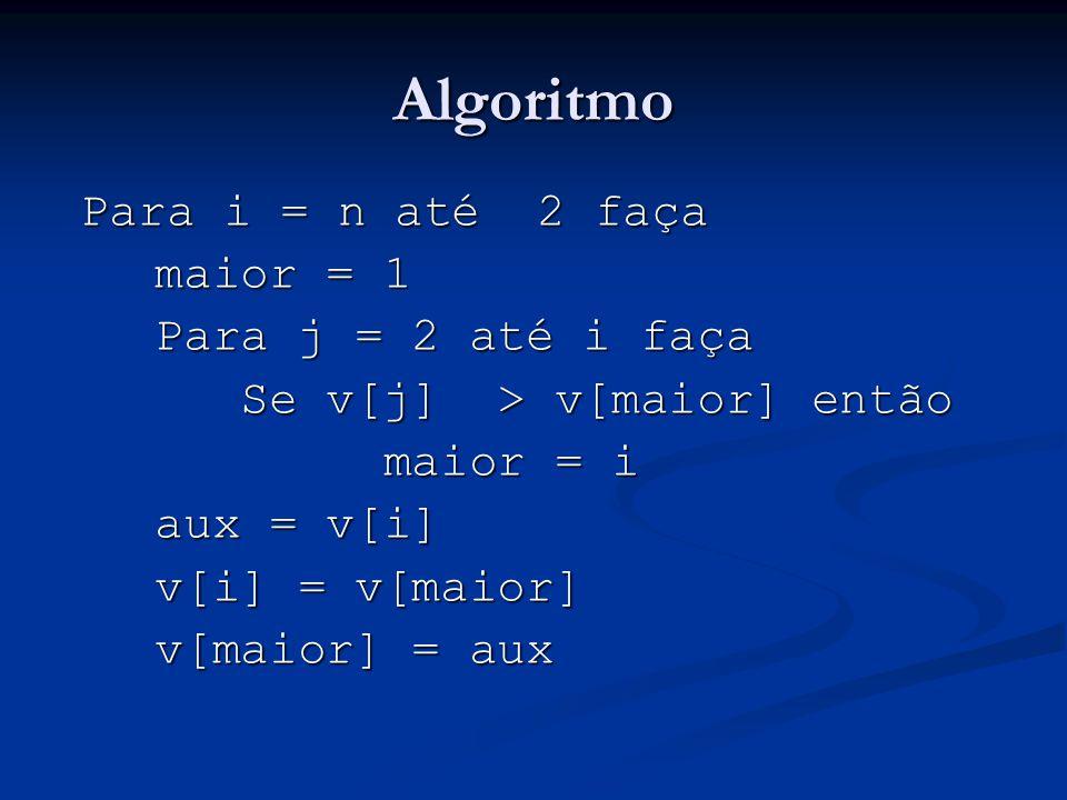 Implementação em C for(i=n;i>=2;i++){ maior = 1; maior = 1; for(j=2;i<=i;i++){ for(j=2;i<=i;i++){ if(v[j] > v[maior]) if(v[j] > v[maior]) maior = j; maior = j; } aux = v[i]; aux = v[i]; v[i] = v[maior]; v[i] = v[maior]; v[maior]=aux; v[maior]=aux; }