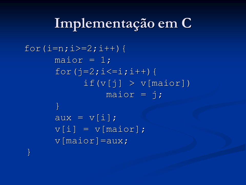 Implementação em C for(i=2;i<=n;i++){ x = v[i]; j = i; while(v[j-1] > x && j > 1){ v[j]=v[j-1]; v[j]=v[j-1]; j--; j--;}v[j]=x}