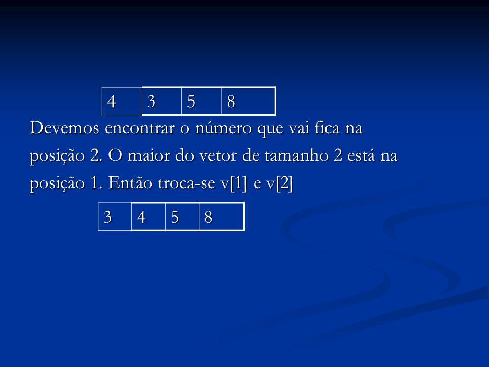 Devemos encontrar o número que vai fica na posição 2. O maior do vetor de tamanho 2 está na posição 1. Então troca-se v[1] e v[2] 4358 3458