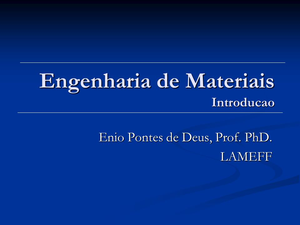 Engenharia de Materiais Introducao Enio Pontes de Deus, Prof. PhD. LAMEFF