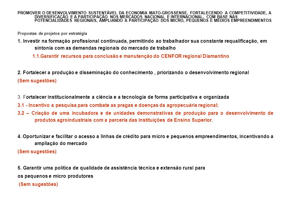 PROMOVER O DESENVOLVIMENTO SUSTENTÁVEL DA ECONOMIA MATO-GROSSENSE, FORTALECENDO A COMPETITIVIDADE, A DIVERSIFICAÇÃO E A PARTICIPAÇÃO NOS MERCADOS NACIONAL E INTERNACIONAL, COM BASE NAS POTENCIALIDADES REGIONAIS, AMPLIANDO A PARTICIPAÇÃO DOS MICRO, PEQUENOS E MÉDIOS EMPREENDIMENTOS Propostas de projetos por estratégia 1.