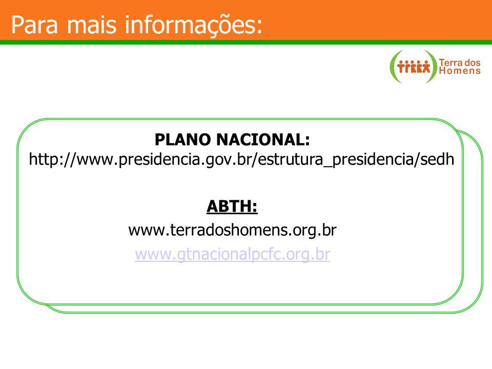 Para mais informações: PLANO NACIONAL: http://www.presidencia.gov.br/estrutura_presidencia/sedh ABTH: www.terradoshomens.org.br www.gtnacionalpcfc.org