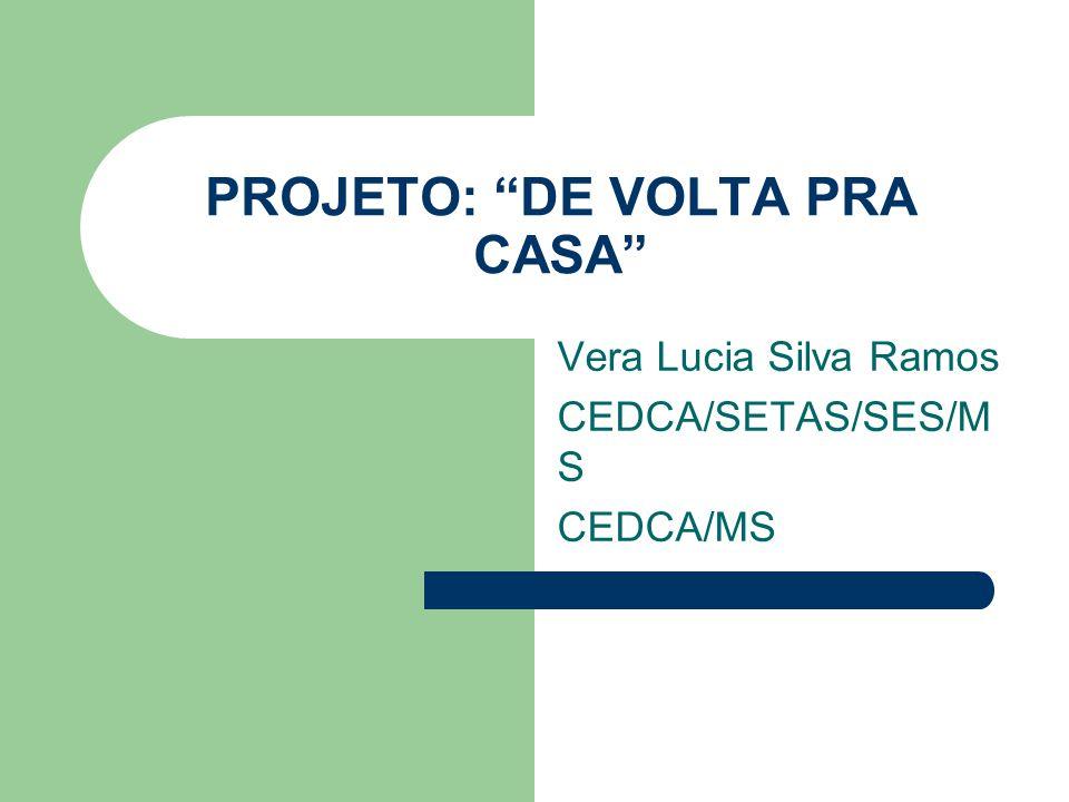 PROJETO: DE VOLTA PRA CASA Vera Lucia Silva Ramos CEDCA/SETAS/SES/M S CEDCA/MS