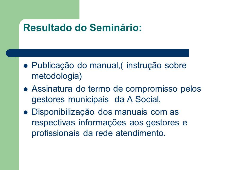Resultado do Seminário: Publicação do manual,( instrução sobre metodologia) Assinatura do termo de compromisso pelos gestores municipais da A Social.