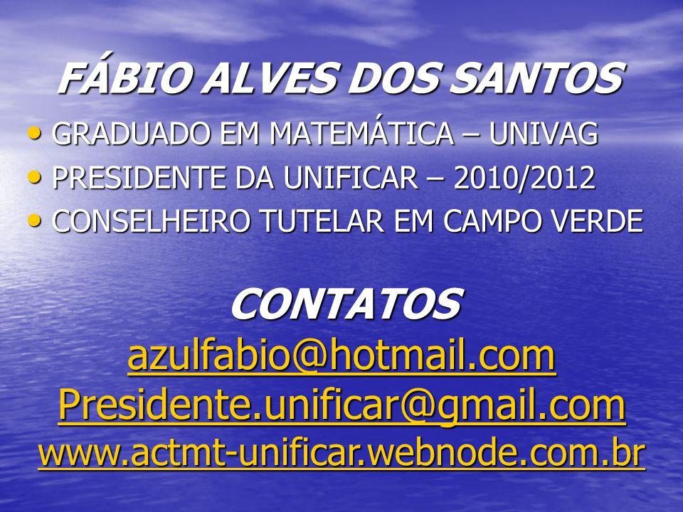 FÁBIO ALVES DOS SANTOS GRADUADO EM MATEMÁTICA – UNIVAG GRADUADO EM MATEMÁTICA – UNIVAG PRESIDENTE DA UNIFICAR – 2010/2012 PRESIDENTE DA UNIFICAR – 2010/2012 CONSELHEIRO TUTELAR EM CAMPO VERDE CONSELHEIRO TUTELAR EM CAMPO VERDE CONTATOS azulfabio@hotmail.com Presidente.unificar@gmail.com www.actmt-unificar.webnode.com.br azulfabio@hotmail.com Presidente.unificar@gmail.com www.actmt-unificar.webnode.com.br azulfabio@hotmail.com Presidente.unificar@gmail.com www.actmt-unificar.webnode.com.br
