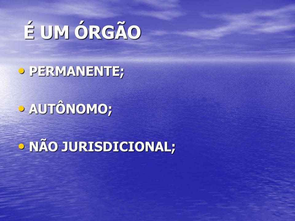 É UM ÓRGÃO É UM ÓRGÃO PERMANENTE; PERMANENTE; AUTÔNOMO; AUTÔNOMO; NÃO JURISDICIONAL; NÃO JURISDICIONAL;