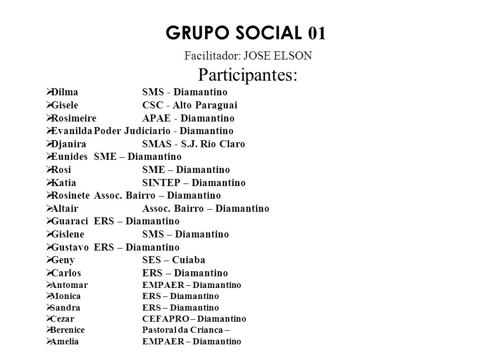 GRUPO SOCIAL 01 Facilitador: JOSE ELSON Participantes: DilmaSMS - Diamantino GiseleCSC - Alto Paraguai RosimeireAPAE - Diamantino EvanildaPoder Judiciario - Diamantino DjaniraSMAS - S.J.