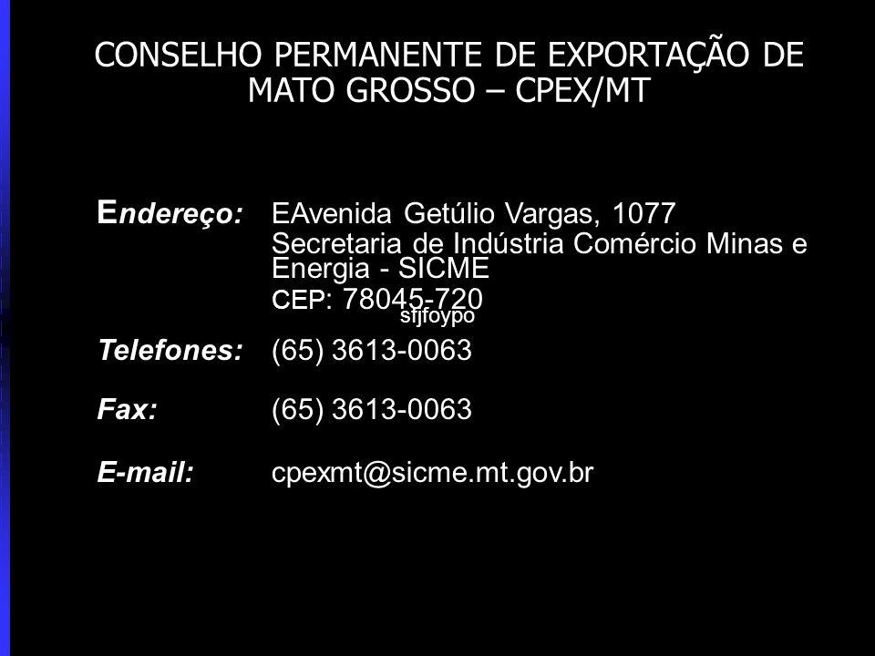 E ndereço: EAvenida Getúlio Vargas, 1077 Secretaria de Indústria Comércio Minas e Energia - SICME CEP : 78045-720 Telefones: (65) 3613-0063 Fax: (65) 3613-0063 E-mail: cpexmt@sicme.mt.gov.br CONSELHO PERMANENTE DE EXPORTAÇÃO DE MATO GROSSO – CPEX/MT sfjfoypo