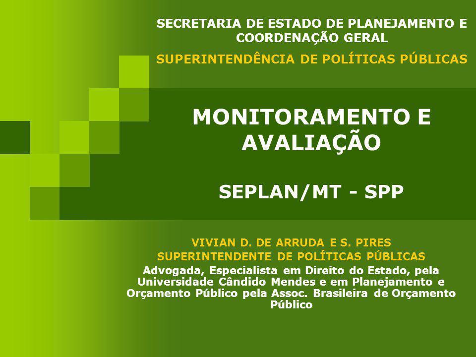 MONITORAMENTO E AVALIAÇÃO SEPLAN/MT - SPP VIVIAN D. DE ARRUDA E S. PIRES SUPERINTENDENTE DE POLÍTICAS PÚBLICAS Advogada, Especialista em Direito do Es