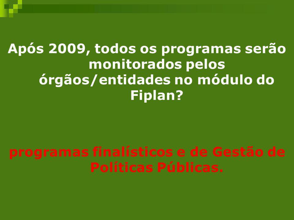 Após 2009, todos os programas serão monitorados pelos órgãos/entidades no módulo do Fiplan? programas finalísticos e de Gestão de Políticas Públicas.