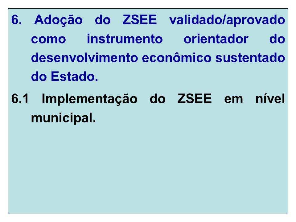 6. Adoção do ZSEE validado/aprovado como instrumento orientador do desenvolvimento econômico sustentado do Estado. 6.1 Implementação do ZSEE em nível
