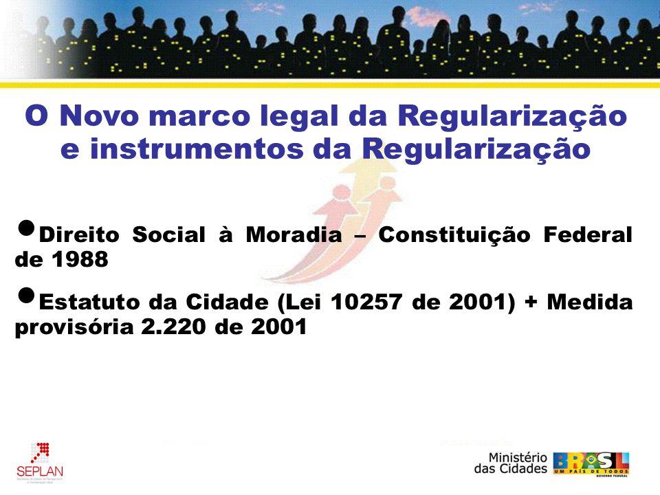 O Novo marco legal da Regularização e instrumentos da Regularização Direito Social à Moradia – Constituição Federal de 1988 Estatuto da Cidade (Lei 10257 de 2001) + Medida provisória 2.220 de 2001
