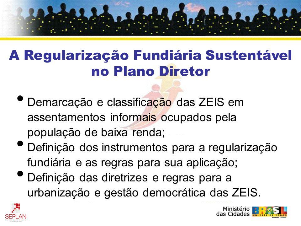 A Regularização Fundiária Sustentável no Plano Diretor Demarcação e classificação das ZEIS em assentamentos informais ocupados pela população de baixa renda; Definição dos instrumentos para a regularização fundiária e as regras para sua aplicação; Definição das diretrizes e regras para a urbanização e gestão democrática das ZEIS.