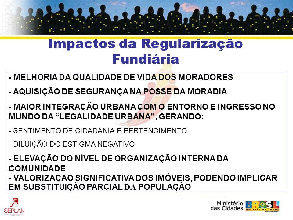 Impactos da Regularização Fundiária - MELHORIA DA QUALIDADE DE VIDA DOS MORADORES - AQUISIÇÃO DE SEGURANÇA NA POSSE DA MORADIA - MAIOR INTEGRAÇÃO URBANA COM O ENTORNO E INGRESSO NO MUNDO DA LEGALIDADE URBANA, GERANDO: - SENTIMENTO DE CIDADANIA E PERTENCIMENTO - DILUIÇÃO DO ESTIGMA NEGATIVO - ELEVAÇÃO DO NÍVEL DE ORGANIZAÇÃO INTERNA DA COMUNIDADE - VALORIZAÇÃO SIGNIFICATIVA DOS IMÓVEIS, PODENDO IMPLICAR EM SUBSTITUIÇÃO PARCIAL DA POPULAÇÃO