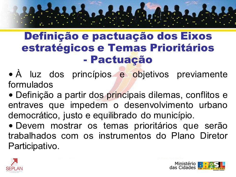 Definição e pactuação dos Eixos estratégicos e Temas Prioritários - Pactuação À luz dos princípios e objetivos previamente formulados Definição a partir dos principais dilemas, conflitos e entraves que impedem o desenvolvimento urbano democrático, justo e equilibrado do município.