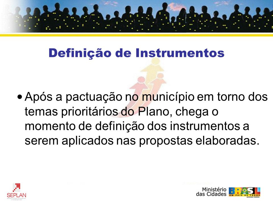 Definição de Instrumentos Após a pactuação no município em torno dos temas prioritários do Plano, chega o momento de definição dos instrumentos a serem aplicados nas propostas elaboradas.